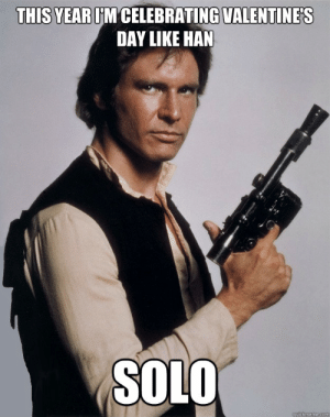 10 Anti-Valentine's Day Memes For People Who Are So Over Romance: THIS YEAR IM CELEBRATING VALENTINE'S  DAY LIKE HAN  SOLO  quickmeme.com 10 Anti-Valentine's Day Memes For People Who Are So Over Romance
