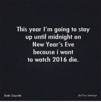 Memes, New Year's, and 🤖: This year I'm going to stay  up until midnight on  New Year's Eve  because i want  to watch 2016 die.  The idealist  Brett Douville Oh, yes I plan on it! 😡💣🗡⛏💉