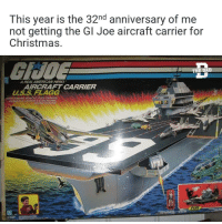 Christmas, Memes, and American: This year is the 32nd anniversary of me  not getting the Gl Joe aircraft carrier for  Christmas  GUDE  A REAL AMERICAN HERO  AIRCRAFT CARRIER  U.S.S FLAGG  WITH TOWING VEHICLE FUEL TRAILER  AUNCHSELECEROWIC  SOLİND SYSTE Still waiting....
