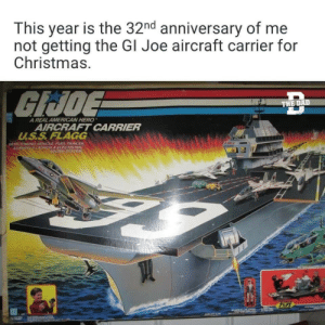 And another year: This year is the 32nd anniversary of me  not getting the GI Joe aircraft carrier for  Christmas.  GIJOE  THE DAD  A REAL AMERICAN HERO  AIRCRAFT CARRIER  U.S.S.FLAGG  WITH TOWING VEHICLE, FUEL TRAILER.  ADMIRALSLAUNCH S ELECTRONIC  SOUND SYSTEM And another year