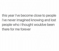 Lost, Forever, and Girl Memes: this year i've become close to people  i've never imagined knowing and lost  people who i thought wouldve been  there for me forever