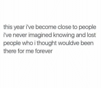Lost, Forever, and Never: this year ive become close to people  i've never imagined knowing and lost  people who i thought wouldve been  there for me forever honestly https://t.co/Jz2stGaVr0