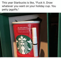 """Memes, Paintings, and Petty: This year Starbucks is like, """"Fuck it. Draw  whatever you want on your holiday cup. You  petty jagoffs.""""  WRITABLE!  PERSONNALISE  White paint pen include  arqueur peinture blanc Pretty much. (via Top Memes Daily)"""