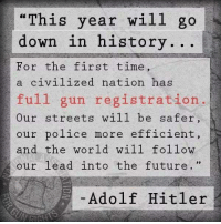 "Future, Memes, and Police: ""This year wil1 go  down in history.. .  For the first time,  a civilized nation has  full gun registration.  Our streets will be safer  our police more efficient,  and the world will follow  our lead into the future. ""  Adolf Hitler Important to know history."