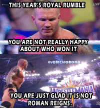 It's true, It's damn true!: THIS YEARS ROYAL RUMBLE  LIVE  Royal  YOU ARE NOT REALLY HAPPY  ABOUT WHO WON IT  @JERICHO BOO  YOU ARE JUST GLADITIS NOT  RUMBA  ROMAN REIGNS It's true, It's damn true!