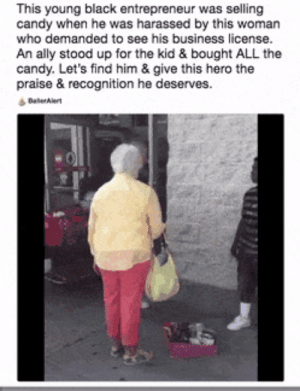 Black kid gets harassed by an old white lady for selling candy. This dude walks up and buys EVERYTHING the kid was selling.: This young black entrepreneur was selling  candy when he was harassed by this woman  who demanded to see his business license.  An ally stood up for the kid & bought ALL the  candy. Let's find him & give this hero the  praise & recognition he deserves. Black kid gets harassed by an old white lady for selling candy. This dude walks up and buys EVERYTHING the kid was selling.