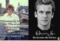 Memes, Taken, and Doctor Who: This young boy  loved  Doctor Who so much he  traveled to London to have  his picture taken where  the Doctor once stood  Whatever happened to  him?  min  orm  He became the Doctor.