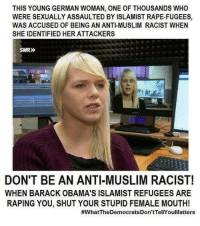 Anti Muslim: THIS YOUNG GERMAN WOMAN, ONE OF THOUSANDS WHO  WERE SEXUALLY ASSAULTED BY ISLAMIST RAPE-FUGEES,  WAS ACCUSED OF BEING AN ANTl MUSLIM RACIST WHEN  SHE IDENTIFIED HER ATTACKERS  SWR»  DON'T BE AN ANTI-MUSLIM RACIST!  WHEN BARACK OBAMA'S ISLAMIST REFUGEES ARE  RAPING YOU, SHUT YOUR STUPID FEMALE MOUTH!