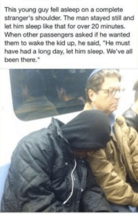 "Memes, Sleep, and Been: This young guy fell asleep on a complete  stranger's shoulder. The man stayed still and  let him sleep like that for over 20 minutes.  When other passengers asked if he wanted  them to wake the kid up, he said, ""He must  have had a long day, let him sleep. We've all  been there. What a kind gentleman 😀 https://t.co/CBWim5NIjr"