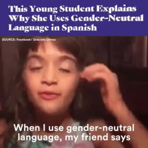 "Facebook, Lawyer, and Shut Up: This Young Student Explains  Why She Uses Gender-Neutral  Language in Spanish  SOURCE: Facebook/ Graciela Olmos  When I use gender-neutral  language, my friend says angelbabyspice:  jumpingjacktrash:  allthingslinguistic: This young girl uses ""los,"" ""las"" and the gender-neutral ""les"" — watch her explain why. —from REMEZCLA on twitter. to all the cowards who whine ""how will i explain it to my kids??"" i say: how about you shut up and let your kids explain it to you.   ""Ma'am, you don't have to be a lawyer to defend someone else"" wow she snapped"