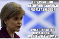 Sounds about right for her: THISIS NOT THE  RESULT THE SCOTTISH  PEOPLE ASKED FOR  I WANT THE MATCH  REPLAYED UNTIL  WE GET WHAT WE WANT Sounds about right for her