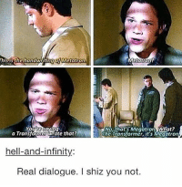 One of the best dialogues ever tbh ---------------------- jensenackles deanwinchester winchester supernatural supernaturalfandom spn spnfamily alwayskeepfighting youarenotalone jaredpadalecki samwinchester castiel castielangelofthelord mishacollins spnfandom mishaporn destiel cockles teamfreewill dean sam cas rowena ruthconnel crowley supernaturalfunny supernaturaltumblr: Thisis the handwriting QIMetatron  No, that's Megatron. What?  Youve saying  a Transformer Wrote that?  The Transformer, it's Megatron  hell-and-infinity:  Real dialogue. shiz you not. One of the best dialogues ever tbh ---------------------- jensenackles deanwinchester winchester supernatural supernaturalfandom spn spnfamily alwayskeepfighting youarenotalone jaredpadalecki samwinchester castiel castielangelofthelord mishacollins spnfandom mishaporn destiel cockles teamfreewill dean sam cas rowena ruthconnel crowley supernaturalfunny supernaturaltumblr