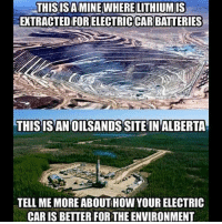 Memes, 🤖, and How: THISISA MINE WHERE LITHIUMIS  EXTRACTED FOR ELECTRICCAR BATTERIES  THISISAN OILSANDS SITE IN ALBERTA  TELL ME MORE ABOUT HOW YOUR ELECTRIC  CAR IS BETTER FOR THE ENVIRONMENT Trumplicans PresidentTrump MAGA TrumpTrain AmericaFirst