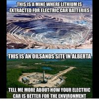 America, Guns, and Memes: THISISAMINE WHERE LITHIUMIS  EXTRACTED FOR ELECTRICCAR BATTERIES  THISISAN OILSANDSSITE IN ALBERTA  TELL ME MORE ABOUTHOW YOUR ELECTRIC  CAR IS BETTER FOR THE ENVIRONMENT . . Conservative America SupportOurTroops American Gun Constitution Politics TrumpTrain President Jobs Capitalism Military MikePence TeaParty Republican Mattis TrumpPence Guns AmericaFirst USA Political DonaldTrump Freedom Liberty Veteran Patriot Prolife Government PresidentTrump Partners @conservative_panda @reasonoveremotion @conservative.american @too_savage_for_democrats @conservative.nation1776 -------------------- Contact me ●Email- RaisedRightAlwaysRight@gmail.com ●KIK- @Raised_Right_ ●Send me letters! Raised Right, 5753 Hwy 85 North, 2486 Crestview, Fl 32536
