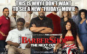 """Another Friday Movie? - Imgflip: THISISWHYIDONTWANT  TOSEEA NEW""""FRIDAY"""" MOVIE  ODY'S BACK FOR A FRESH CUT  BARBERSHOP  THE NEXT CUT  IN THEATRES APRIL 2016 Another Friday Movie? - Imgflip"""