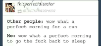 afflicted: thisperfect disaster  afflicted basorexia  Other people  wow what a  perfect morning for a run  Me  wow what a perfect morning  to go the fuck back to sleep