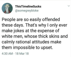 That explains why were the most persecuted group in America./s: ThisTimelineSucks  @somegreybloke  People are so easily offended  these days. That's why I only ever  make jokes at the expense of  white men, whose thick skins and  calmly rational attitudes make  them impossible to upset.  4:30 AM 18 Mar 18 That explains why were the most persecuted group in America./s