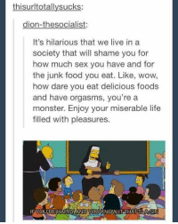 Funny, Orgasm, and Monsters: thisurltotallysucks:  dion-thesocialist:  It's hilarious that we live in a  society that will shame you for  how much sex you have and for  the junk food you eat. Like, wow,  how dare you eat delicious foods  and have orgasms, you're a  monster. Enjoy your miserable life  filled with pleasures.  FYOUTRE HAPPY ANDYOU KNOW IT THATS A SIN