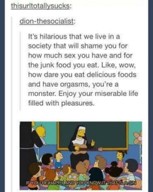Food, Life, and Monster: thisurltotallysucks:  dion-thesocialist  It's hilarious that we live in a  society that will shame you for  how much sex you have and for  the junk food you eat. Like, wow,  how dare you eat delicious foods  and have orgasms, you'rea  monster. Enjoy your miserable life  filled with pleasures.  IF YOUREHAPPY AND YOUKNOW IT THA Good thing no one on tumblr is happy