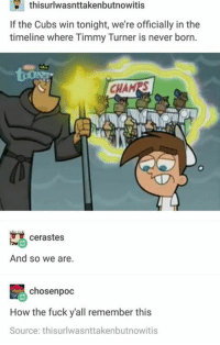 Fucking, Funny, and Timmy Turner: thisurlwasnttakenbutnowitis  If the Cubs win tonight, we're officially in the  timeline where Timmy Turner is never born.  CHAMRS  cerastes  And so we are.  chosen poc  How the fuck yall remember this  Source: thisurlwasnttakenbutnowitis