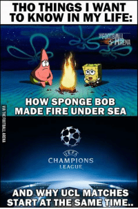 Memes, Champions League, and 🤖: THO THINGS I WANT  TO KNOW IN MY LIFE:  EROOTBI  ARENA  HOW SPONGE BOB  E MADE FIRE UNDER SEA  EF  CHAMPIONS  LEAGUE  AND WHY UCL MATCHES  START AT THE SAMETIME.. Two things..
