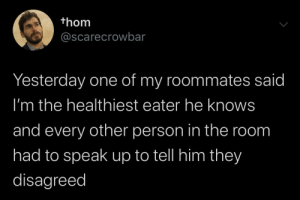 meirl: thom  @scarecrowbar  Yesterday one of my roommates said  I'm the healthiest eater he knows  and every other person in the room  had to speak up to tell him they  disagreed meirl