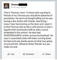 Dank, 🤖, and Thomas: Thoma  39 minutes ago  This is Thomas' mum. To those who say they're  friends of my Thomas you should be ashamed of  yourselves. He went out tonight telling me he was  having a few drinks with friends. Next thing l  know hear hammering on the door and lopen it  to find Thomas tied up like a wild animal in only a  ripped t-shirt and boxers half on with a carrot  embedded in his rectum. He also had  BANTERSAURUS written across his forehead. He  was in a panicked state with tears running down  his face and was barely aware of what was going  on around him. Whoever these friends' are you  make me sick.  I Like  Share  Comment DecentNightLAD