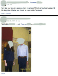 """<p><a href=""""http://memehumor.net/post/160051129973/woman-accuses-man-of-stealing-her-photos-that-she"""" class=""""tumblr_blog"""">memehumor</a>:</p>  <blockquote><p>Woman accuses man of stealing her photos that she unknowingly tagged him in because both him and her late husband share the same first name.</p></blockquote>: Thomas  1hr  Why did you take two pictures from my photo's?? Both of my late husband &  his daughter..Maybe you should be reported to Facebook  Like Comment  July 23, 1994-0 .  TOM AND-with Thomas  and  2006/06/05  Share <p><a href=""""http://memehumor.net/post/160051129973/woman-accuses-man-of-stealing-her-photos-that-she"""" class=""""tumblr_blog"""">memehumor</a>:</p>  <blockquote><p>Woman accuses man of stealing her photos that she unknowingly tagged him in because both him and her late husband share the same first name.</p></blockquote>"""