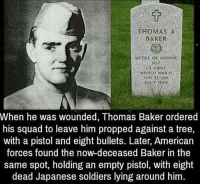 Memes, Soldiers, and Squad: THOMAS A  BAKER  MEDAL OF HONOR  US ARMY  IUN 25 1915  JULY 1944  When he was wounded, Thomas Baker ordered  his squad to leave him propped against a tree,  with a pistol and eight bullets. Later, American  forces found the now-deceased Baker in the  same spot, holding an empty pistol, with eight  dead Japanese soldiers lying around him. What a hero 🇺🇸 merica . . . . . MAGA millennialrepublicans donaldtrump buildthewall mypresident trump2020 merica fakenews republican draintheswamp conservative makeamericagreatagain liberallogic americafirst trumptrain triggered presidenttrump snowflakes PARTNERS🇺🇸 @conservative_comedy_ @always.right @conservative.nation1776 @rebelrepublican @conservative.american
