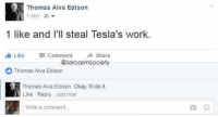Sarcasm: Thomas Alva Edison  1 min  1 like and I'll steal Tesla's work.  Like Comment  A share  @SarcasmSociety  Thomas Alva Edison  Thomas Alva Edison Okay, III do it.  Like Reply Just now  Write a comment... Sarcasm