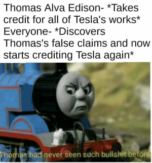 It was time for Thomas to leave.: Thomas Alva Edison- *Takes  credit for all of Tesla's works*  Everyone- *Discovers  Thomas's false claims and now  starts crediting Tesla again*  Thomas had never seen such bullshit before It was time for Thomas to leave.