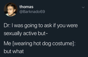 Dank, Memes, and Target: thomas  @Barknado69  Dr: I was going to ask if you were  sexually active but-  Me [wearing hot dog costume]:  but what Meirl by murnau1922 MORE MEMES