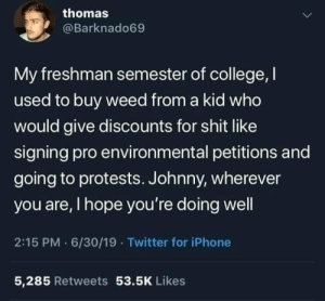 Weed: thomas  @Barknado69  My freshman semester of college, I  used to buy weed from a kid who  would give discounts for shit like  signing pro environmental petitions and  going to protests. Johnny, wherever  you are, I hope you're doing well  2:15 PM 6/30/19 · Twitter for iPhone  5,285 Retweets 53.5K Likes