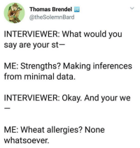 Okay, Thomas, and Data: Thomas Brendel  @theSolemnBard  INTERVIEWER: What would you  say are your st  ME: Strengths? Making inferences  from minimal data.  INTERVIEWER: Okay. And your we  ME: Wheat allergies? None  whatsoever.