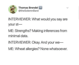 Okay, MeIRL, and Thomas: Thomas Brendel  @theSolemnBard  INTERVIEWER: What would you say are  your st  ME: Strengths? Making inferences from  minimal data.  INTERVIEWER: Okay. And your we  ME: Wheat allergies? None whatsoever. Meirl