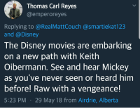Disney, Movies, and Disney Movies: Thomas Carl Reyes  @emperoreyes  Replying to @RealMattCouch @smartiekat123  and @Disney  The Disney movies are embarking  on a new path with Keith  Oibermann. See and hear Mickey  as you've never seen or heard him  before! Raw with a vengeance!  5:23 PM29 May 18 from Airdrie, Alberta Tangled: Tentacle Terror