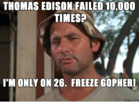 leave britney alone: THOMAS EDISON FAILED 10,000  TIMES?  I M ONLY  ON 26. FREEZE GOPHER!  memes com