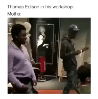 Edison, Girl Memes, and Thomas Edison: Thomas Edison in his workshop:  Moths: Who tryna be inside my workshop (;