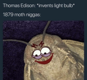 "Omg, Tumblr, and Blog: Thomas Edison: ""invents light bulb*  1879 moth niggas:  esean speezy omg-humor:Good invention!"