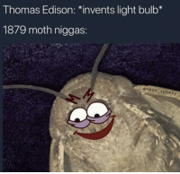 Edison, Thomas Edison, and Thomas: Thomas Edison: *invents light bulb*  1879 moth niggas:  esean-speezy Do u have lämp