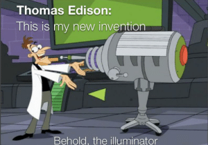 True story: Thomas Edison:  This is my new invention  Behold, the illuminator True story