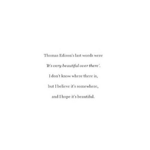 Beautiful, Hope, and Last Words: Thomas Edison's last words were  It's very beautiful over there  I don't know where there is,  but I believe it's somewhere,  and I hope it's beautiful. https://iglovequotes.net/