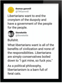 "True.: thomas gammill  @TWGammil  Libertarians want to end the  cronyism of the duopoly and  have a government of the people  for the people.  Stonekettle  aStonekettle  Bullshit.  What libertarians want is all of the  benefits of civilization and none of  the responsibilities. Libertarians  are simply conservatives boiled  down to ""I got mine, so fuck you.""  As a political philosophy,  libertarianism is a barn full of  feral cats. True."