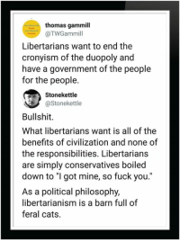 """Libertarianism: thomas gammill  @TWGammill  Libertarians want to end the  cronyism of the duopoly and  have a government of the people  for the people.  Stonekettle  @Stonekettle  Bullshit.  What libertarians want is all of the  benefits of civilization and none of  the responsibilities. Libertarians  are simply conservatives boiled  down to """"I got mine, so fuck you  As a political philosophy,  libertarianism is a barn full of  feral cats."""