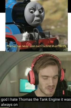 Bad, God, and Life: Thomas has never seen such bullshit in al his life.  god I hate Thomas the Tank Engine it was  always on Had to do it to him. Sorry for bad editing.