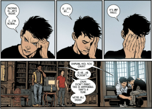 littlevillain7: As much as I just laughed at this panel, I love it when they remember Damian's just a 13 year old kid!: THOMAS  IS...HE'S  RIGHT.  IT...IT'S  MY...  IT'S MY  FAULT.  I...I'M  ROBIN...  DAMIAN, KID, YOU  OKAY?  IS HE...HE  DOESN'T...  OKAY.  DON'T PANIC.  THIS IS HAPPENING.  THAT'S A  TEAR.  WE'RE ALL  DEAD. littlevillain7: As much as I just laughed at this panel, I love it when they remember Damian's just a 13 year old kid!
