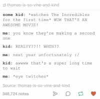 https://t.co/ETbBZ5SZEj: thomas-is-so-vine-and-kind  some kid *watchesThe Incredibles  for the first time* WOW THAT'S AN  AWESOME MOVIE!  me you know they're making a second  one  kid: REALYY?? WHEN??  me: next year unfortunately:/  kid: awwww that's a super long time  to wait  me: *eye twitches*  Source: thomas-is-so-vine-and-kind  348,724 notes https://t.co/ETbBZ5SZEj
