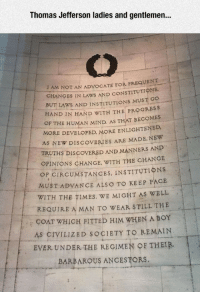 <p>Thomas Jefferson Said This A Long Time Ago.</p>: Thomas Jefferson ladies and gentlemen.  AM NOT AN ADVOCATE FOR FREQUENT  CHANGES IN LAWS AND CONSTITUTIONS  BUT LAWS AND INSTITUTIONS MUST O  HAND IN HAND WİTH THEPROGRESS  OF THE HUMAN MIND AS THAT BECOMES  MORE DEVELOPED, MORE ENLIGHTENED  AS NEW DISCOVERIES ARE MADE NEW  TRUTHS DISCOVERED AND MANNERS AND  OPINIONS CHANGE, WITH THE CHANGE  -  OP CIRCUMSTANCES, INSTITUTIONS  MUST ADVANCE ALS O TO KEEP PACE  WITH THE TIMES. WE MICHT AS WELL  REQUIRE A MAN TO WEAR STILL THE  COAT WHICH FITTED HIM WHEN A BOY  AS CIVILIZED SOCIETY TO REMAIN  EVER UNDER THE REGIMEN OF THEIR  BARBAROUS ANCESTORS <p>Thomas Jefferson Said This A Long Time Ago.</p>