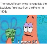 Lmao: Thomas Jefferson trying to negotiate the  Louisiana Purchase from the French in  1803  I ave S3 Lmao