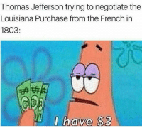 Memes, 🤖, and Louisiana Purchase: Thomas Jefferson trying to negotiate the  Louisiana Purchase from the French in  1803  I have S3 Bruh hollup I forgot I had @typicalpoetry 💀💀💀💀 bet bouta post